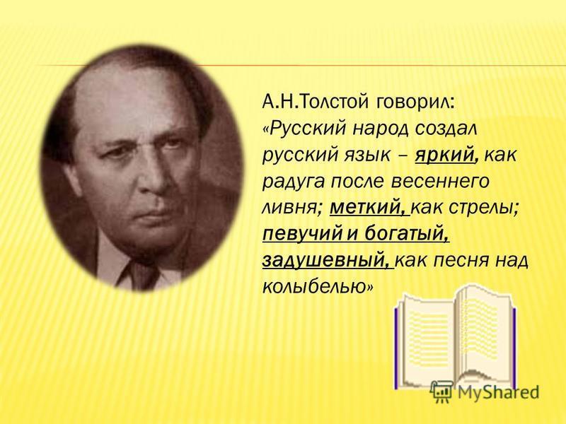 А.Н.Толстой говорил: «Русский народ создал русский язык – яркий, как радуга после весеннего ливня; меткий, как стрелы; певучий и богатый, задушевный, как песня над колыбелью»