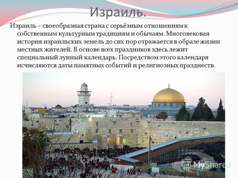 Израиль. Израиль – своеобразная страна с серьёзным отношениям к собственным культурным традициям и обычаям. Многовековая история израильских земель до сих пор отражается в образе жизни местных жителей. В основе всех праздников здесь лежит специальный