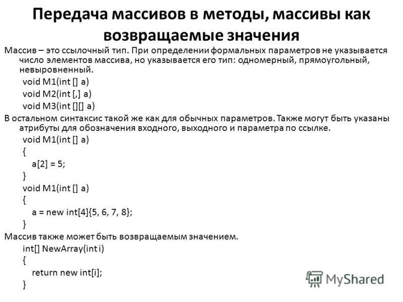 Передача массивов в методы, массивы как возвращаемые значения Массив – это ссылочный тип. При определении формальных параметров не указывается число элементов массива, но указывается его тип: одномерный, прямоугольный, не выровненный. void M1(int []