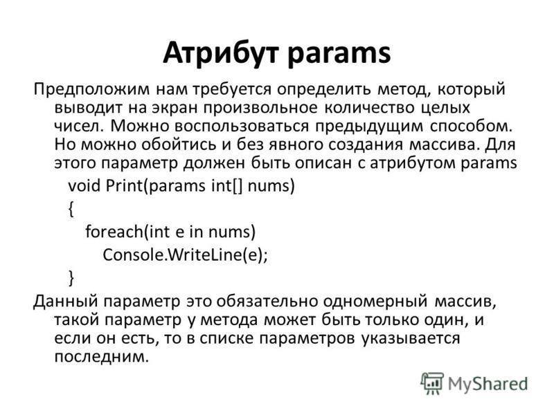 Атрибут params Предположим нам требуется определить метод, который выводит на экран произвольное количество целых чисел. Можно воспользоваться предыдущим способом. Но можно обойтись и без явного создания массива. Для этого параметр должен быть описан