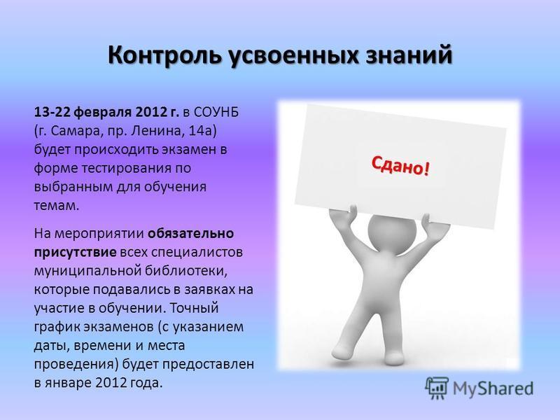 Контроль усвоенных знаний 13-22 февраля 2012 г. в СОУНБ (г. Самара, пр. Ленина, 14 а) будет происходить экзамен в форме тестирования по выбранным для обучения темам. На мероприятии обязательно присутствие всех специалистов муниципальной библиотеки, к
