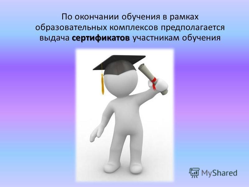 сертификатов По окончании обучения в рамках образовательных комплексов предполагается выдача сертификатов участникам обучения
