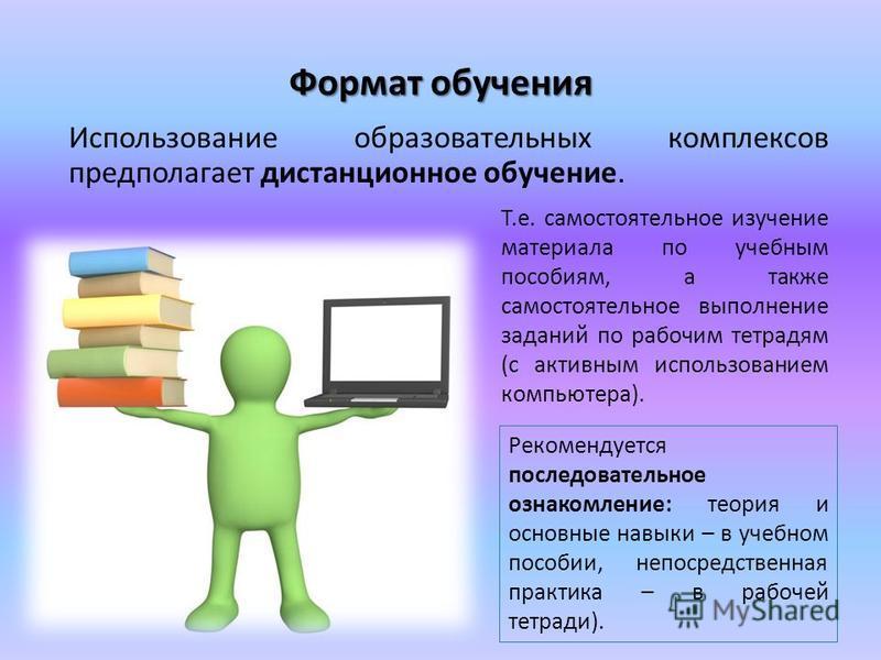 Формат обучения Использование образовательных комплексов предполагает дистанционное обучение. Т.е. самостоятельное изучение материала по учебным пособиям, а также самостоятельное выполнение заданий по рабочим тетрадям (с активным использованием компь