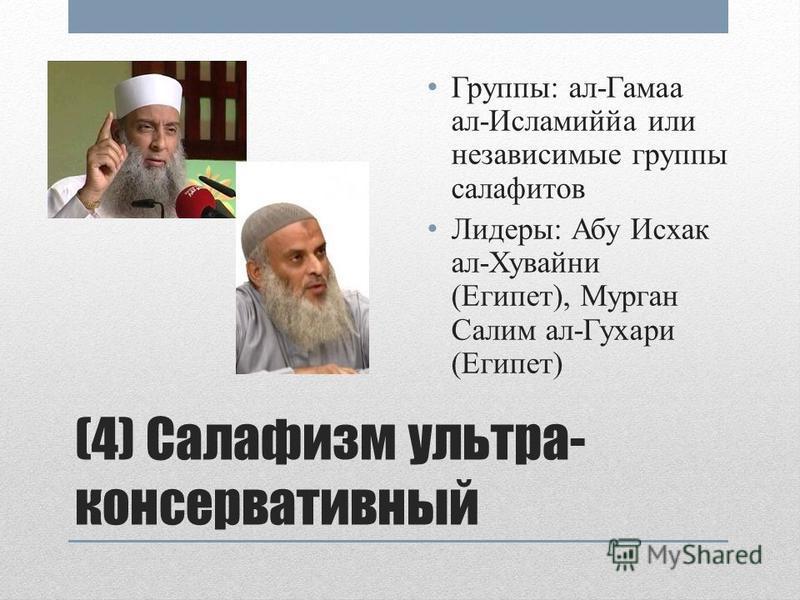 (4) Салафизм ультра- консервативный Группы: ал-Гамаа ал-Исламиййа или независимые группы салафитов Лидеры: Абу Исхак ал-Хувайни (Египет), Мурган Салим ал-Гухари (Египет)