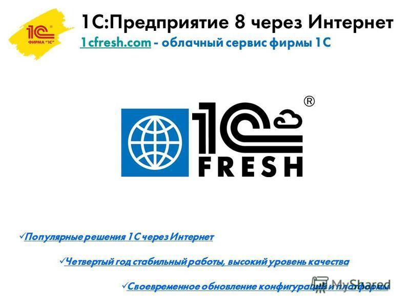 1С:Предприятие 8 через Интернет 1cfresh.com - облачный сервис фирмы 1С 1cfresh.com Популярные решения 1С через Интернет Четвертый год стабильный работы, высокий уровень качества Своевременное обновление конфигураций и платформы