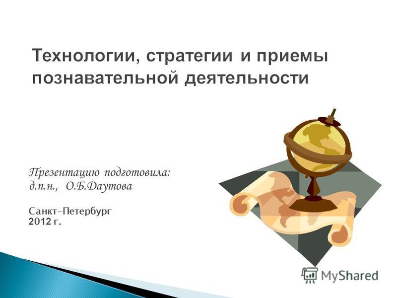 Технологии, стратегии и приемы познавательной деятельности Презентацию подготовила: д.п.н., О.Б.Даутова Санкт-Петербург 2 0 12 г.