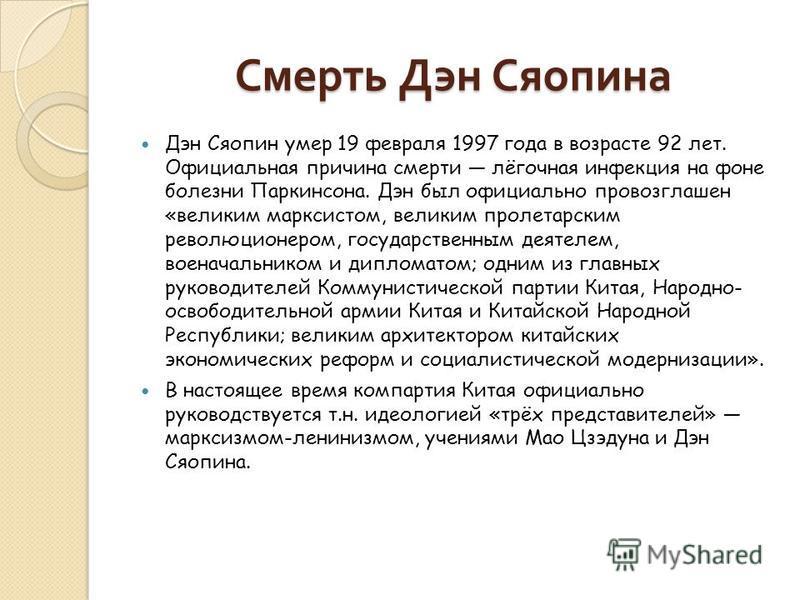 Смерть Дэн Сяопина Дэн Сяопин умер 19 февраля 1997 года в возрасте 92 лет. Официальная причина смерти лёгочная инфекция на фоне болезни Паркинсона. Дэн был официально провозглашен «великим марксистом, великим пролетарским революционером, государствен