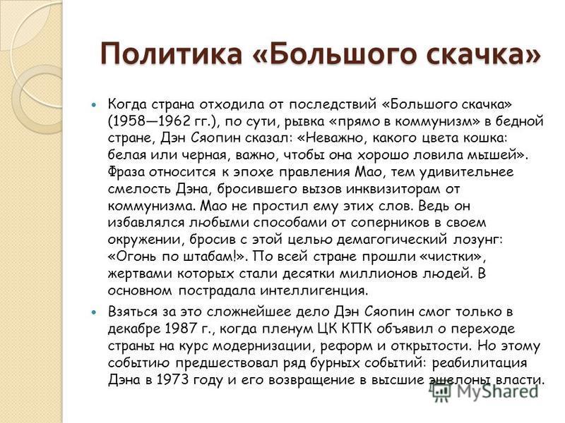 Политика « Большого скачка » Когда страна отходила от последствий «Большого скачка» (19581962 гг.), по сути, рывка «прямо в коммунизм» в бедной стране, Дэн Сяопин сказал: «Неважно, какого цвета кошка: белая или черная, важно, чтобы она хорошо ловила
