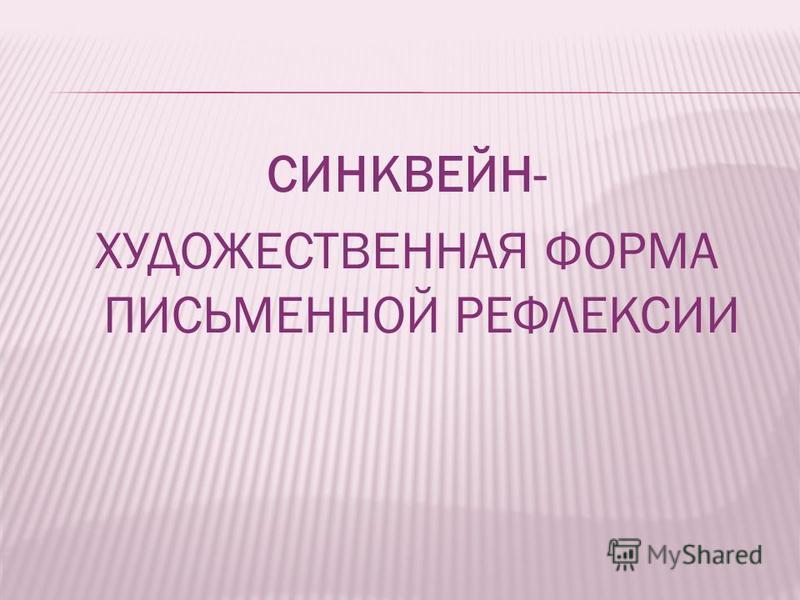 СИНКВЕЙН- ХУДОЖЕСТВЕННАЯ ФОРМА ПИСЬМЕННОЙ РЕФЛЕКСИИ