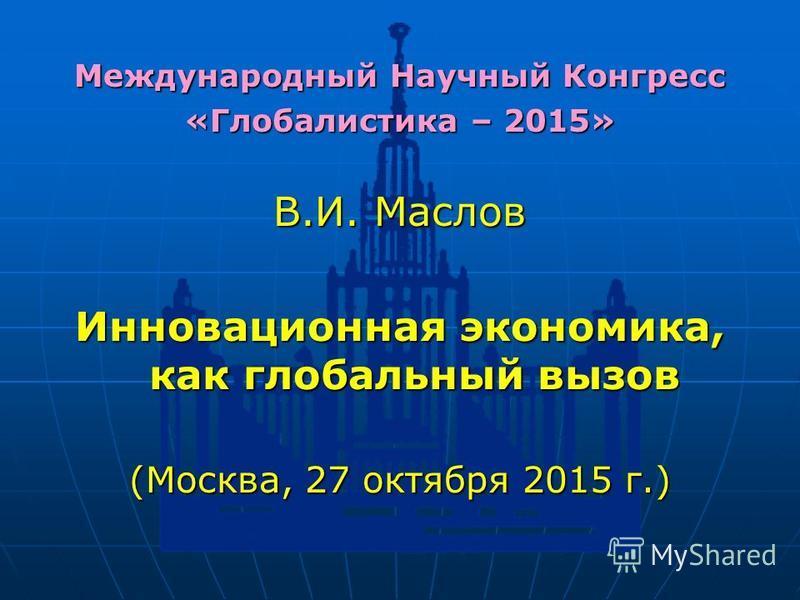 Международный Научный Конгресс «Глобалистика – 2015» В.И. Маслов Инновационная экономика, как глобальный вызов (Москва, 27 октября 2015 г.)