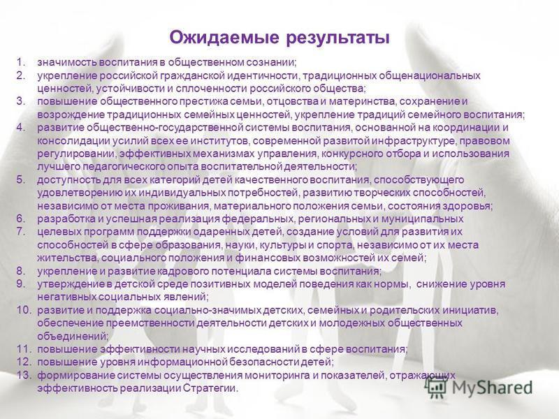 Ожидаемые результаты 1. значимость воспитания в общественном сознании; 2. укрепление российской гражданской идентичности, традиционных общенациональных ценностей, устойчивости и сплоченности российского общества; 3. повышение общественного престижа с