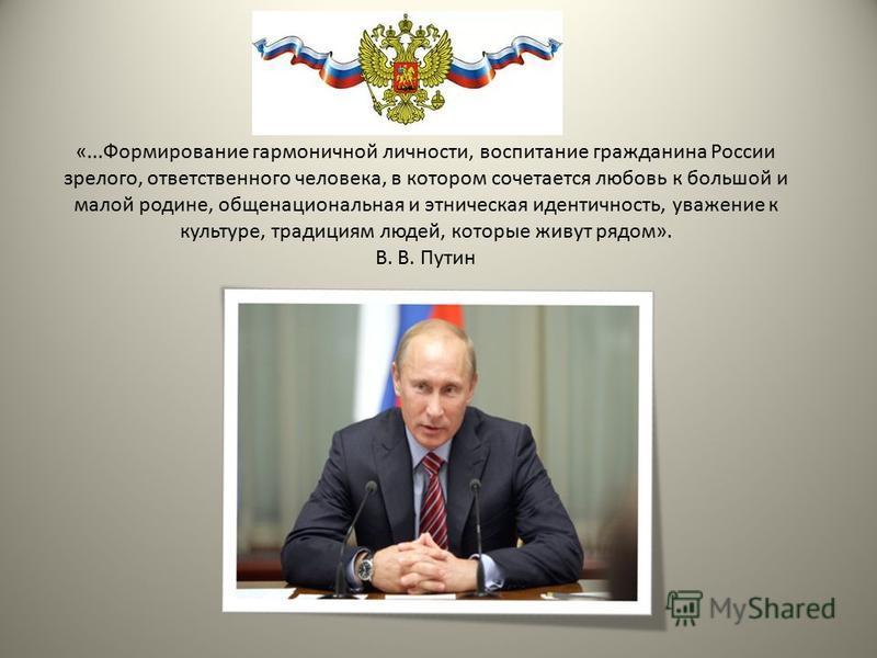 «...Формирование гармоничной личности, воспитание гражданина России зрелого, ответственного человека, в котором сочетается любовь к большой и малой родине, общенациональная и этническая идентичность, уважение к культуре, традициям людей, которые живу