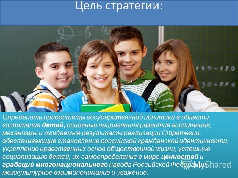 Цель стратегии: Определить приоритеты государственной политики в области воспитания детей, основные направления развития воспитания, механизмы и ожидаемые результаты реализации Стратегии, обеспечивающие становление российской гражданской идентичности