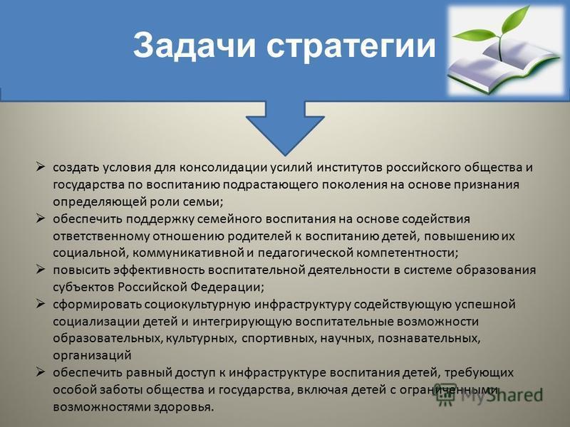 Задачи стратегии создать условия для консолидации усилий институтов российского общества и государства по воспитанию подрастающего поколения на основе признания определяющей роли семьи; обеспечить поддержку семейного воспитания на основе содействия о