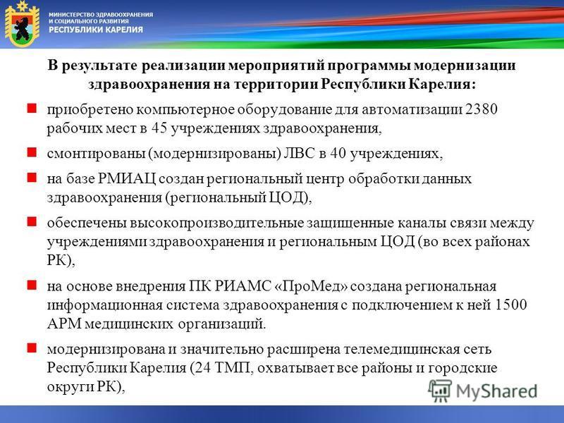 В результате реализации мероприятий программы модернизации здравоохранения на территории Республики Карелия: приобретено компьютерное оборудование для автоматизации 2380 рабочих мест в 45 учреждениях здравоохранения, смонтированы (модернизированы) ЛВ