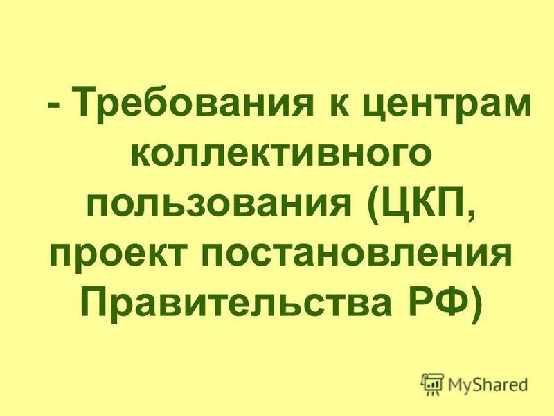 - Требования к центрам коллективного пользования (ЦКП, проект постановления Правительства РФ)