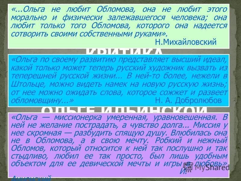КРИТИКА ОБ ОЛЬГЕ ИЛЬИНСКОЙ «...Ольга не любит Обломова, она не любит этого морально и физически залежавшегося человека; она любит только того Обломова, которого она надеется сотворить своими собственными руками». Н.Михайловский «Ольга по своему разви