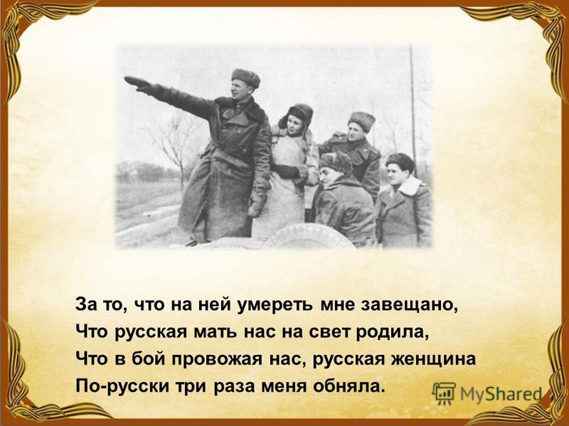 За то, что на ней умереть мне завещано, Что русская мать нас на свет родила, Что в бой провожая нас, русская женщина По-русски три раза меня обняла.