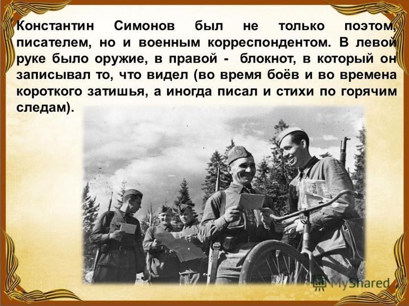 Константин Симонов был не только поэтом, писателем, но и военным корреспондентом. В левой руке было оружие, в правой - блокнот, в который он записывал то, что видел (во время боёв и во времена короткого затишья, а иногда писал и стихи по горячим след
