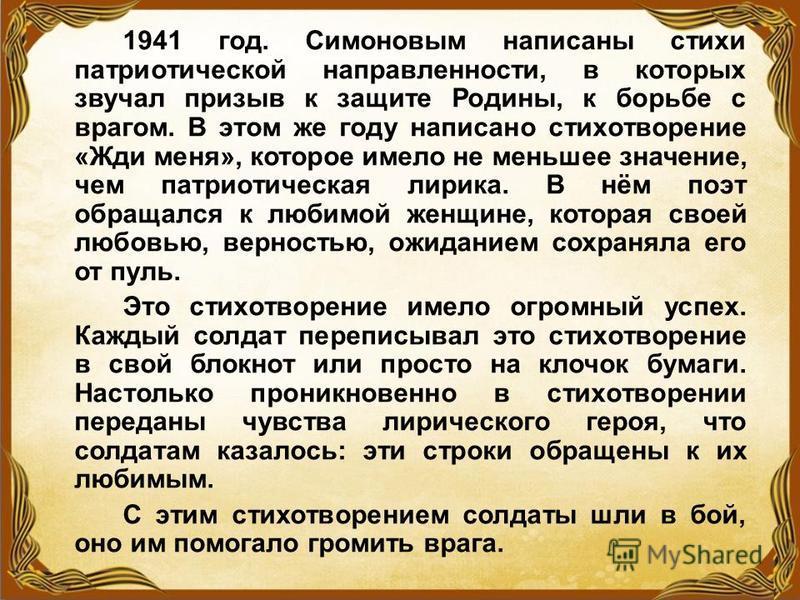 1941 год. Симоновым написаны стихи патриотической направленности, в которых звучал призыв к защите Родины, к борьбе с врагом. В этом же году написано стихотворение «Жди меня», которое имело не меньшее значение, чем патриотическая лирика. В нём поэт о