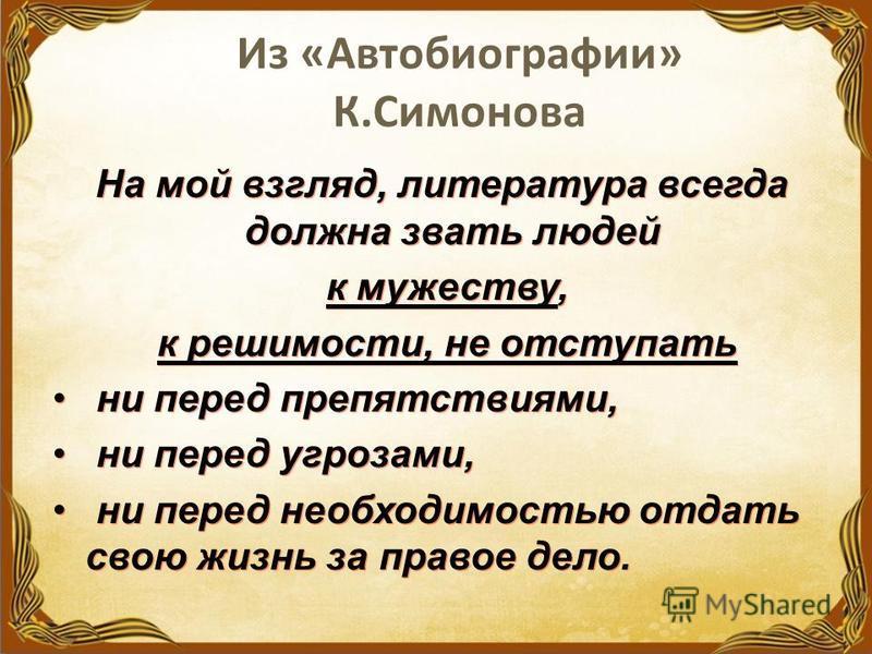 Из «Автобиографии» К.Симонова На мой взгляд, литература всегда должна звать людей к мужеству, к решимости, не отступать ни перед препятствиями, ни перед угрозами, ни перед необходимостью отдать свою жизнь за правое дело. На мой взгляд, литература все