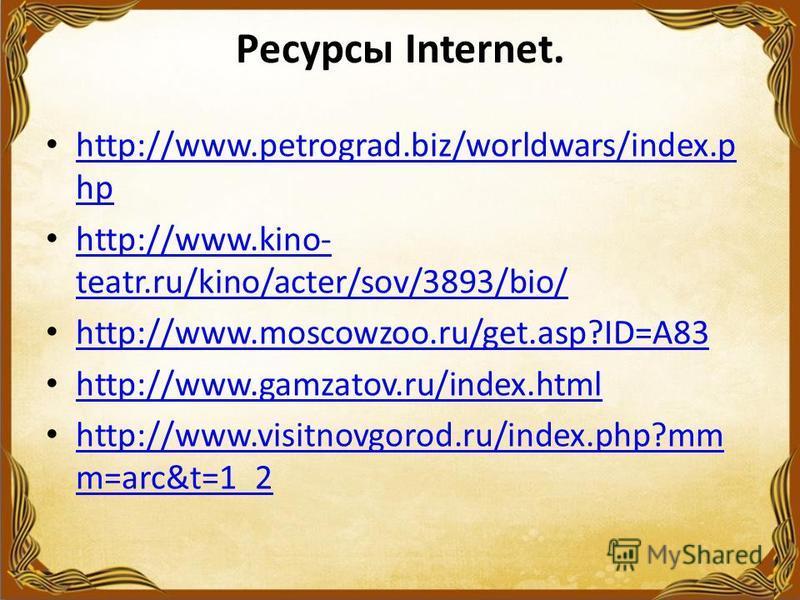 Ресурсы Internet. http://www.petrograd.biz/worldwars/index.p hp http://www.petrograd.biz/worldwars/index.p hp http://www.kino- teatr.ru/kino/acter/sov/3893/bio/ http://www.kino- teatr.ru/kino/acter/sov/3893/bio/ http://www.moscowzoo.ru/get.asp?ID=A83
