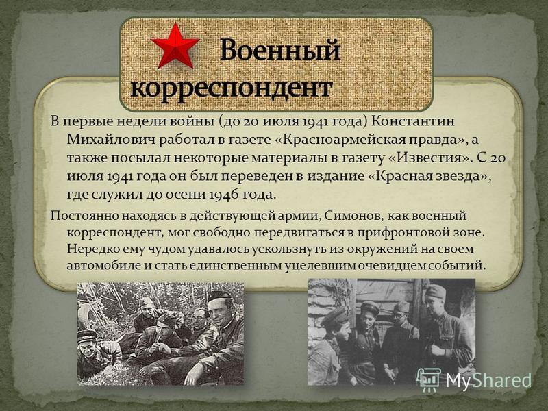 В первые недели войны (до 20 июля 1941 года) Константин Михайлович работал в газете «Красноармейская правда», а также посылал некоторые материалы в газету «Известия». С 20 июля 1941 года он был переведен в издание «Красная звезда», где служил до осен
