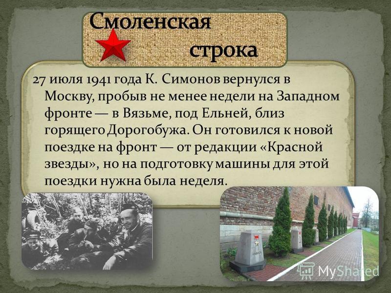 27 июля 1941 года К. Симонов вернулся в Москву, пробыв не менее недели на Западном фронте в Вязьме, под Ельней, близ горящего Дорогобужа. Он готовился к новой поездке на фронт от редакции «Красной звезды», но на подготовку машины для этой поездки нуж