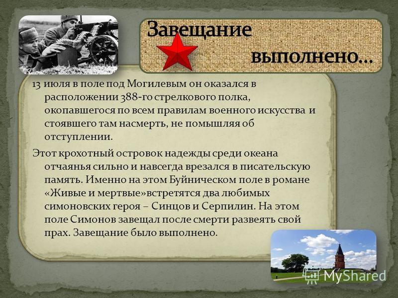 13 июля в поле под Могилевым он оказался в расположении 388-го стрелкового полка, окопавшегося по всем правилам военного искусства и стоявшего там насмерть, не помышляя об отступлении. Этот крохотный островок надежды среди океана отчаянья сильно и на