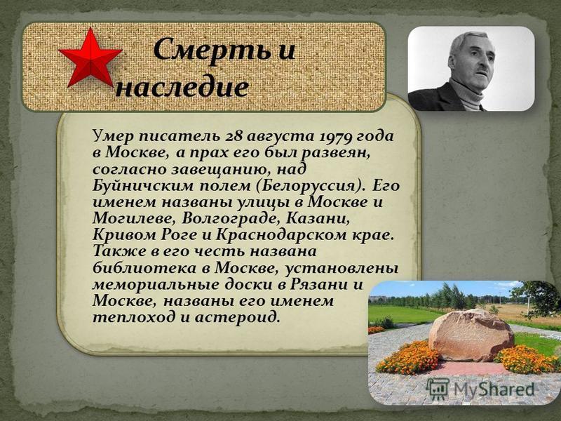 Умер писатель 28 августа 1979 года в Москве, а прах его был развеян, согласно завещанию, над Буйничским полем (Белоруссия). Его именем названы улицы в Москве и Могилеве, Волгограде, Казани, Кривом Роге и Краснодарском крае. Также в его честь названа
