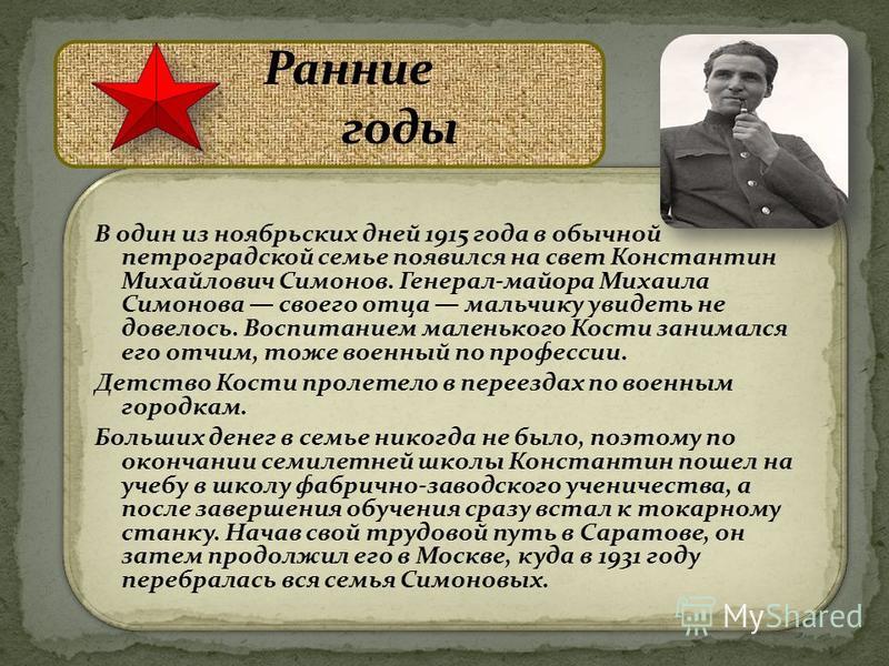 В один из ноябрьских дней 1915 года в обычной петроградской семье появился на свет Константин Михайлович Симонов. Генерал-майора Михаила Симонова своего отца мальчику увидеть не довелось. Воспитанием маленького Кости занимался его отчим, тоже военный