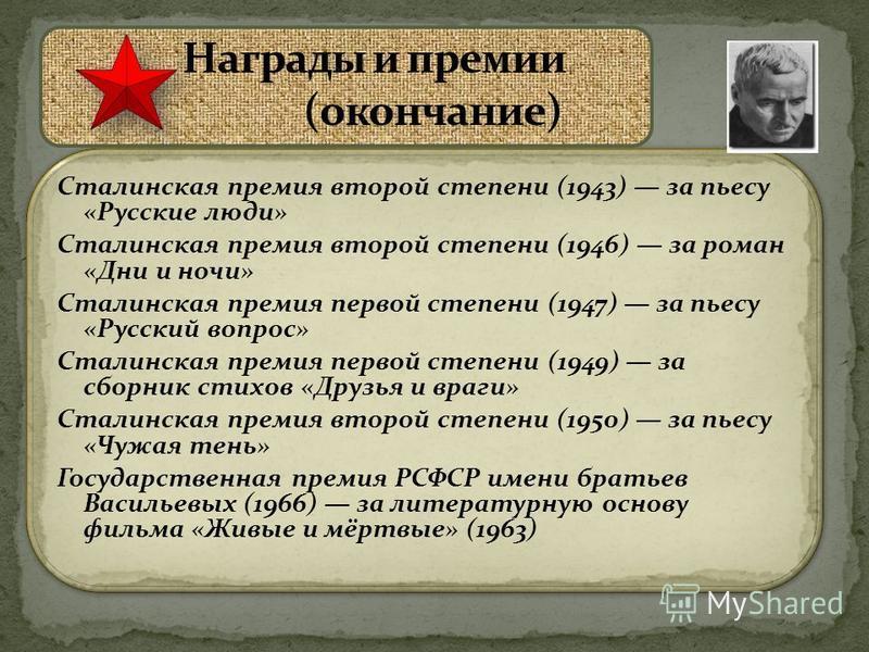 Сталинская премия второй степени (1943) за пьесу «Русские люди» Сталинская премия второй степени (1946) за роман «Дни и ночи» Сталинская премия первой степени (1947) за пьесу «Русский вопрос» Сталинская премия первой степени (1949) за сборник стихов