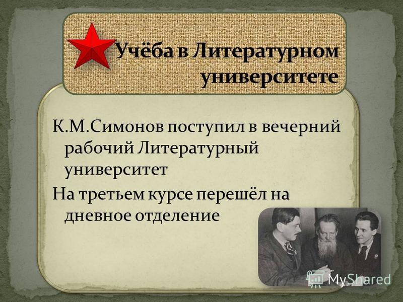 К.М.Симонов поступил в вечерний рабочий Литературный университет На третьем курсе перешёл на дневное отделение К.М.Симонов поступил в вечерний рабочий Литературный университет На третьем курсе перешёл на дневное отделение