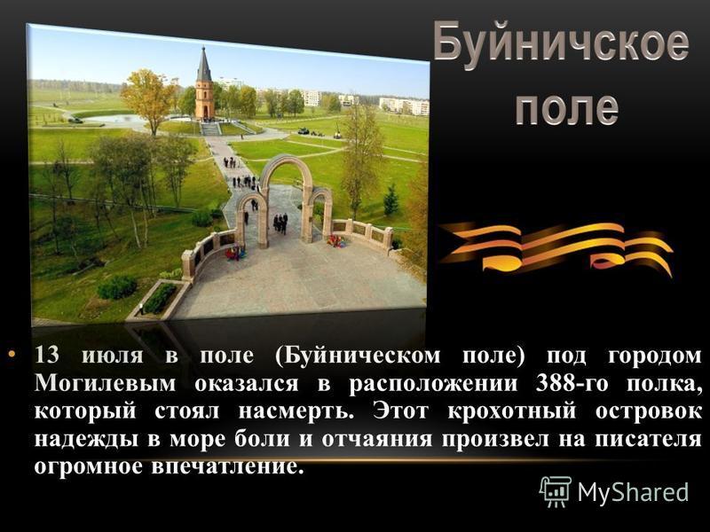 13 июля в поле (Буйническом поле) под городом Могилевым оказался в расположении 388-го полка, который стоял насмерть. Этот крохотный островок надежды в море боли и отчаяния произвел на писателя огромное впечатление.
