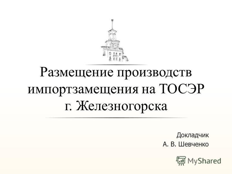Размещение производств импорт замещения на ТОСЭР г. Железногорска Докладчик А. В. Шевченко