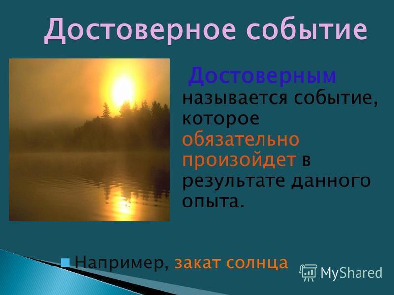 Достоверное событие Достоверным называется событие, которое обязательно произойдет в результате данного опыта. Например, закат солнца