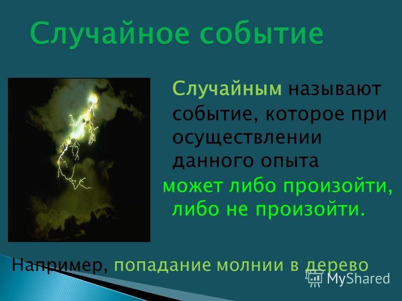 Например, попадание молнии в дерево Случайным называют событие, которое при осуществлении данного опыта может либо произойти, либо не произойти. Случайное событие