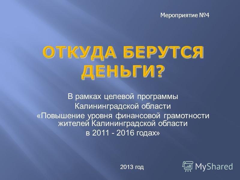 В рамках целевой программы Калининградской области «Повышение уровня финансовой грамотности жителей Калининградской области в 2011 - 2016 годах» 2013 год Мероприятие 4