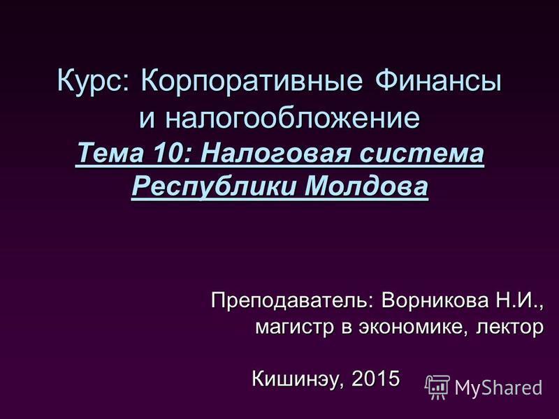 Курс: Корпоративные Финансы и налогообложение Тема 10: Налоговая система Республики Молдова Преподаватель: Ворникова Н.И., магистр в экономике, лектор Кишинэу, 2015