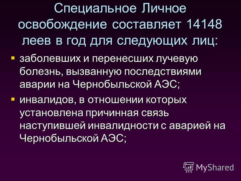 Специальное Личное освобождение составляет 14148 леев в год для следующих лиц: заболевших и перенесших лучевую болезнь, вызванную последствиями аварии на Чернобыльской АЭС; заболевших и перенесших лучевую болезнь, вызванную последствиями аварии на Че