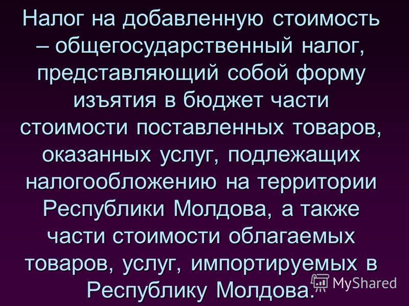 Налог на добавленную стоимость – общегосударственный налог, представляющий собой форму изъятия в бюджет части стоимости поставленных товаров, оказанных услуг, подлежащих налогообложению на территории Республики Молдова, а также части стоимости облага