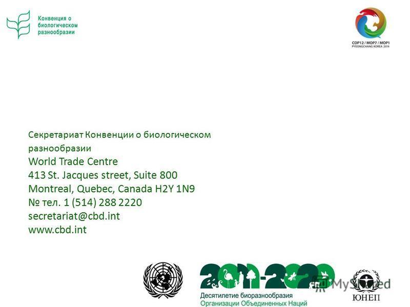 Секретариат Конвенции о биологическом разнообразии World Trade Centre 413 St. Jacques street, Suite 800 Montreal, Quebec, Canada H2Y 1N9 тел. 1 (514) 288 2220 secretariat@cbd.int www.cbd.int