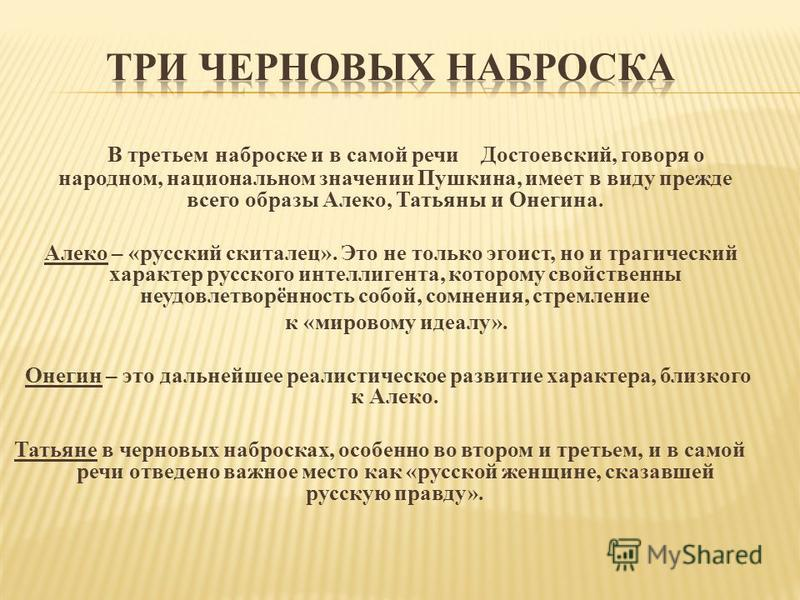 В третьем наброске и в самой речи Достоевский, говоря о народном, национальном значении Пушкина, имеет в виду прежде всего образы Алеко, Татьяны и Онегина. Алеко – «русский скиталец». Это не только эгоист, но и трагический характер русского интеллиге