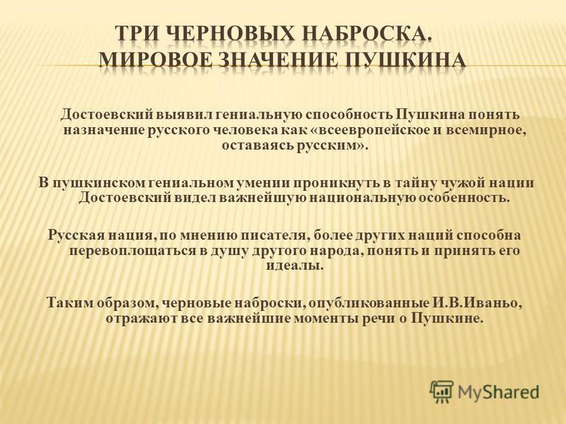 Достоевский выявил гениальную способность Пушкина понять назначение русского человека как «всеевропейское и всемирное, оставаясь русским». В пушкинском гениальном умении проникнуть в тайну чужой нации Достоевский видел важнейшую национальную особенно