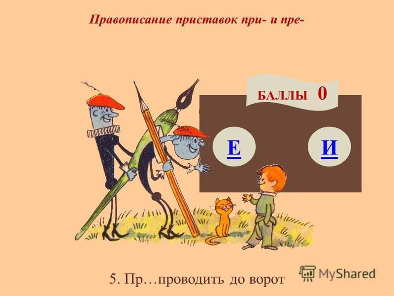 Правописание приставок при- и пре- Е БАЛЛЫ 0 И 5. Пр…проводить до ворот