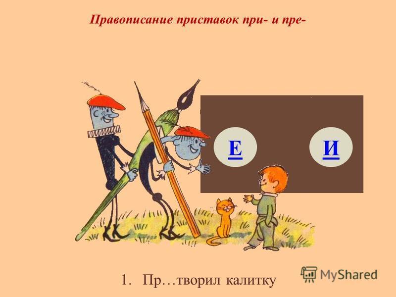 1.Пр…творил калитку Правописание приставок при- и пре- ЕИ