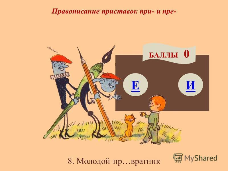 Правописание приставок при- и пре- Е БАЛЛЫ 0 И 8. Молодой пр…вратник