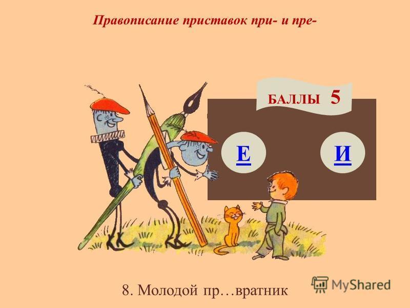 Правописание приставок при- и пре- Е БАЛЛЫ 5 И 8. Молодой пр…вратник