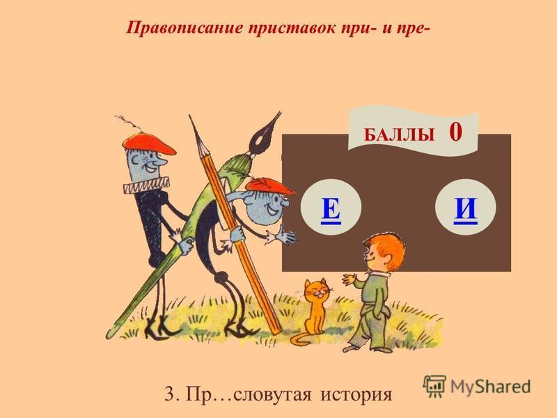 3. Пр…словутая история Правописание приставок при- и пре- Е БАЛЛЫ 0 И
