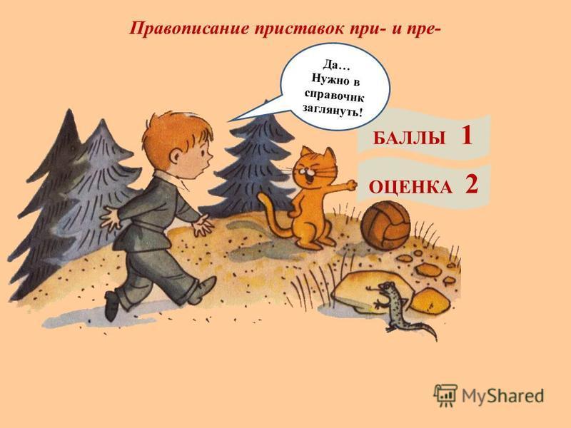 Правописание приставок при- и пре- БАЛЛЫ 1 ОЦЕНКА 2 Да… Нужно в справочник заглянуть!